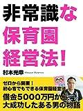 非常識な保育園経営法!~借金5000万円から大成功したある男の物語~