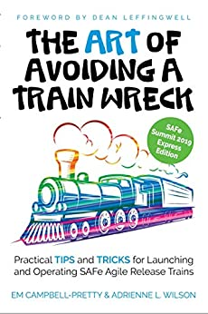 The ART of Avoiding a Train Wreck: Practical Tips and Tricks for Launching and Operating SAFe Agile Release Trains by [Campbell-Pretty, Em, Wilson, Adrienne L.]