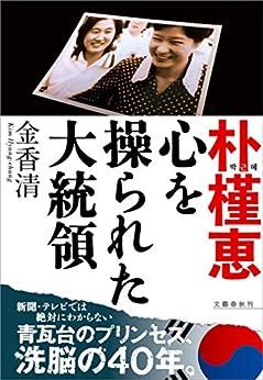 [金 香清]の朴槿恵  心を操られた大統領 (文春e-book)