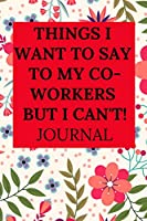 THINGS I WANT TO SAY TO MY CO-WORKERS BUT I CAN'T JOURNAL