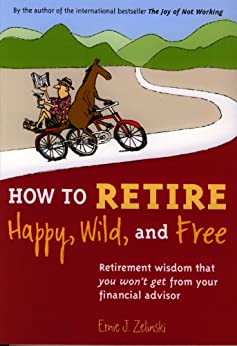 How to Retire Happy, Wild, and Free: Retirement Wisdom That You Won't Get from Your Financial Advisor by [Zelinski, Ernie]