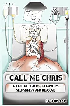 [Akin, Chris]のCall Me Chris: A Tale of Healing, Recovery, Selfishness and Resolve (English Edition)