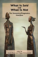 What Is Said and What Is Not: The Semantics/Pragmatics Interface (Center for Study of Language and Information - Lecture Notes)