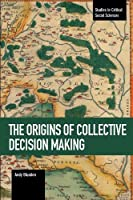 The Origins of Collective Decision Making (Studies in Critical Social Sciences)