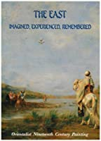 The East: Imagined, Experienced, Remembered - Orientalist Nineteenth Century Painting