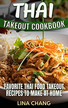 Thai Takeout Cookbook: Favorite Thai Food Takeout Recipes to Make at Home by [Chang, Lina]