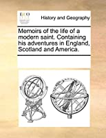 Memoirs of the Life of a Modern Saint. Containing His Adventures in England, Scotland and America.