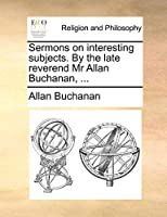 Sermons on Interesting Subjects. by the Late Reverend MR Allan Buchanan, ...
