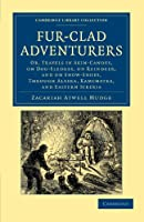 Fur-Clad Adventurers: Or, Travels in Skin-Canoes, On Dog-Sledges, On Reindeer, And On Snow-Shoes, Through Alaska, Kamchatka, And Eastern Siberia (Cambridge Library Collection - Polar Exploration)