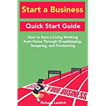Start a Business: Quick Start Guide: How to Earn a Living Working from Home Through Dropshipping, Teespring, and Freelancing