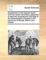 Supplement to the Second Report from the Select Committee, Appointed to Take Into Consideration the State of the Administration of Justice in the Provinces of Bengal, Bahar, and Orissa.