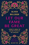 Let Our Fame Be Great: Journeys among the defiant people of the Caucasus (English Edition)