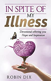 In Spite of My Illness: Devotional offering you Hope and Inspiration by [Dix, Robin]