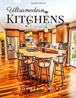 Ultramodern Kitchens: A Beautiful Modern Architecture Interior Décor Minimalist Picture Book Indoor Photography Coffee Table Photobook Home Design Guide Book Decorating Ideas with Photos Images of Luxury Ultra-Modern Kitchen Spaces.