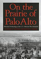 On the Prairie of Palo Alto: Historical Archaeology of the U.S.-Mexican War Battlefield (Texas a & M University Military History Series)