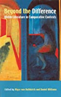 Beyond The Difference: Welsh Literature In Comparative Contexts : Essays for M. Wynn Thomas at Sixty