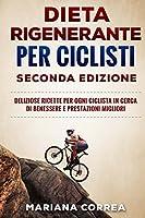 Dieta Rieta Rigenerante Per Ciclisti: Deliziose Ricette Per Ogni Ciclista in Cerca Di Benessere E Prestazioni Migliori