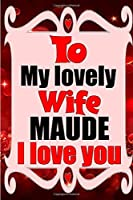 To my lovely wife MAUDE I love you: Blank Lined composition love notebook and journal it will be the best valentines day gift for wife from husband.