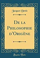 de la Philosophie d'Origène (Classic Reprint)