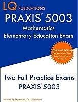 PRAXIS 5003 Mathematics Elementary Education Exam: Two Full Practice Exams PRAXIS 5003