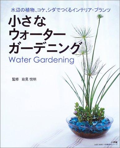 小さなウォーターガーデニング—水辺の植物、コケ、シダでつくるインテリア・プランツ (LADY BIRD小学館実用シリーズ)