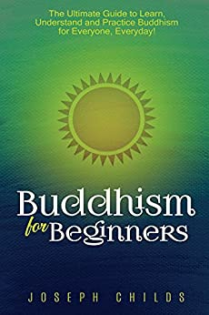 Buddhism for Beginners: The Ultimate Guide to Learn, Understand and Practice Buddhism for Everyone, Everyday! (Zen, Philosophy, Religion, Meditation, Karma, Mindfulness, Noble-8 Fold Path, Spiritual) by [Childs, Joseph]