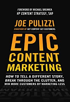 Epic Content Marketing: How to Tell a Different Story, Break through the Clutter, and Win More Customers by Marketing Less by [Pulizzi, Joe]