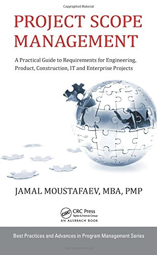 Download Project Scope Management: A Practical Guide to Requirements for Engineering, Product, Construction, IT and Enterprise Projects (Best Practices and Advances in Program Management) 1482259486