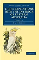 Three Expeditions into the Interior of Eastern Australia: With Descriptions of the Recently Explored Region of Australia Felix and of the Present Colony of New South Wales (Cambridge Library Collection - History of Oceania)