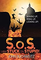 S.o.S I Am Stuck on Stupid!: Waking Up, Rising Up, Looking Up!