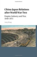 China-Japan Relations after World War Two: Empire, Industry and War, 1949–1971