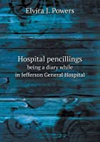 Hospital Pencillings Being a Diary While in Jefferson General Hospital