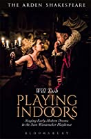 Playing Indoors: Staging Early Modern Drama in the Sam Wanamaker Playhouse (Arden Shakespeare)