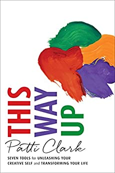 This Way Up: Seven Tools for Unleashing Your Creative Self and Transforming Your Life by [Clark, Patti]