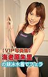 【VIP写真集】海老原朱里の競泳水着でフェラ