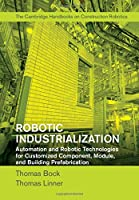 Robotic Industrialization: Automation and Robotic Technologies for Customized Component, Module, and Building Prefabrication