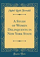 A Study of Women Delinquents in New York State (Classic Reprint)