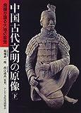 中国古代文明の原像―発掘が語る大地の至宝〈下巻〉