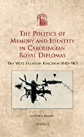 The Politics of Memory and Identity in Carolingian Royal Diplomas: The West Frankish Kingdom (840-987) (Utrecht Studies in Medieval Literacy)