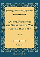 Annual Report of the Secretary of War for the Year 1887, Vol. 2 of 4: Part 3 (Classic Reprint)