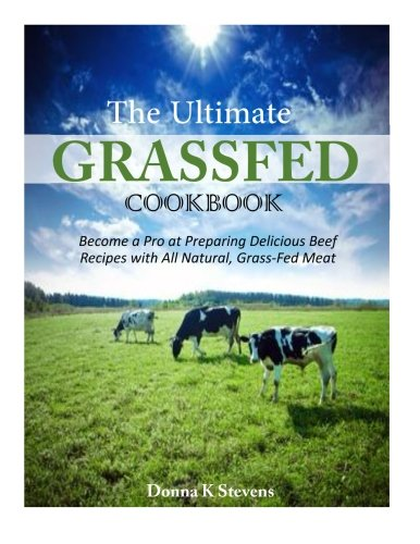 Download The Ultimate Grassfed Cookbook: Become a Pro at Preparing Delicious Beef Recipes With All Natural, Grass-fed Meat 1500629650