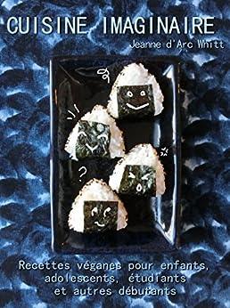 Cuisine imaginaire: Recettes véganes pour enfants, adolescents, étudiants et autres débutants (French Edition) by [Whitt, Jeanne d'Arc]