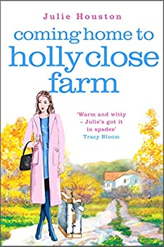 Coming Home to Holly Close Farm: Addictive, heart-warming and laugh-out-loud funny by [Houston, Julie]