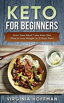 Keto For Beginners: Start Your Ideal 7-day Keto Diet Plan to Lose Weight in 21 Days Now! : (keto cookbook ,  keto diet meal plan, keto crockpot , keto snacks , ketogenic diet.  ) by [Hoffman, Virginia]