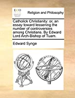 Catholick Christianity: Or, an Essay Toward Lessening the Number of Controversies Among Christians. by Edward Lord Arch-Bishop of Tuam.