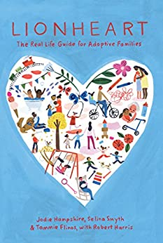 Lionheart: The Real Life Guide for Adoptive Families by [Hampshire, Jodie, Smyth, Selina, Flinos, Tammie, Harris, Robert]