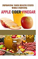 IMRROVING YOUR HEALTH STATUS WHILE ENJOYING APPLE CIDER VINEGAR: A comprehensive guide on how to make home made cider and as well enjoy your cider and improve your health at the same time. [The Truth]