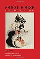 Fragile Rise: Grand Strategy and the Fate of Imperial Germany, 1871–1914 (Belfer Center Studies in International Security)