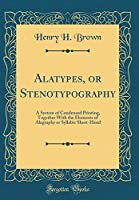 Alatypes, or Stenotypography: A System of Condensed Printing, Together with the Elements of Alagraphy or Syllabic Short-Hand (Classic Reprint)