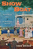 Show Boat: Performing Race in an American Musical (Broadway Legacies)